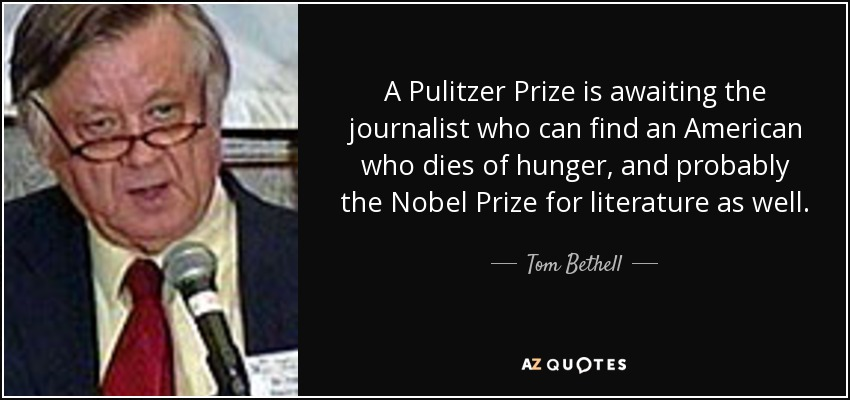 A Pulitzer Prize is awaiting the journalist who can find an American who dies of hunger, and probably the Nobel Prize for literature as well. - Tom Bethell