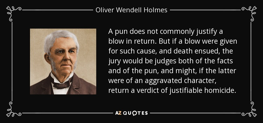 A pun does not commonly justify a blow in return. But if a blow were given for such cause, and death ensued, the jury would be judges both of the facts and of the pun, and might, if the latter were of an aggravated character, return a verdict of justifiable homicide. - Oliver Wendell Holmes Sr.