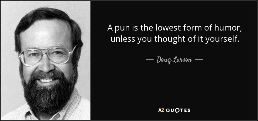A pun is the lowest form of humor, unless you thought of it yourself. - Doug Larson