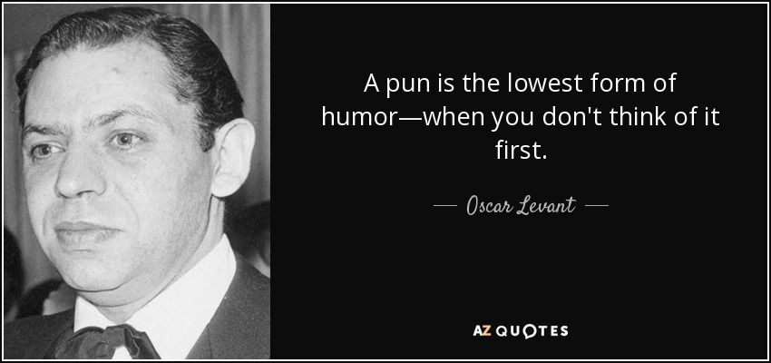 A pun is the lowest form of humor—when you don't think of it first. - Oscar Levant