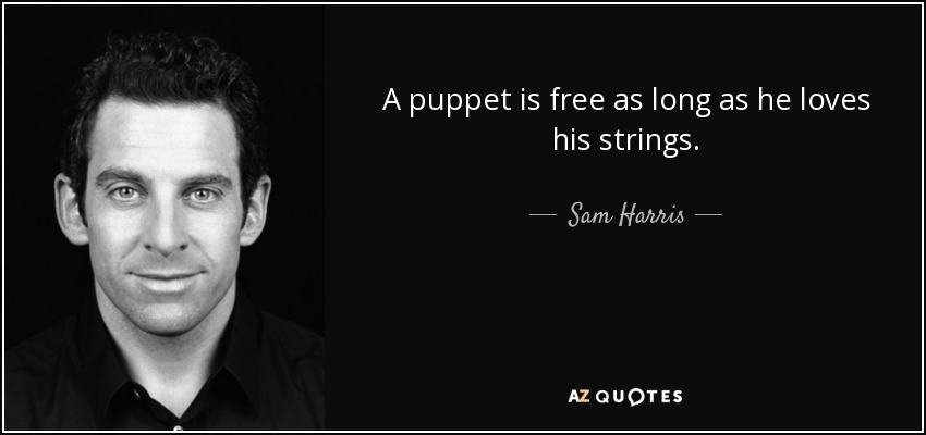 A puppet is free as long as he loves his strings. - Sam Harris