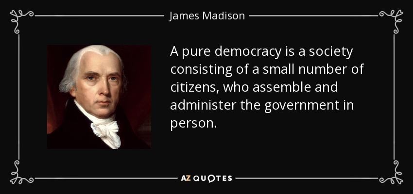 A pure democracy is a society consisting of a small number of citizens, who assemble and administer the government in person. - James Madison