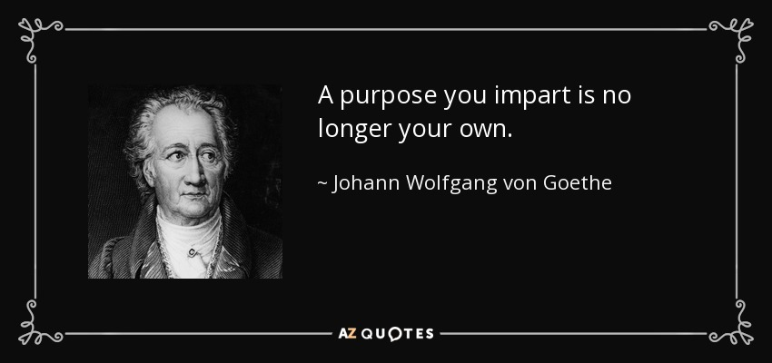 A purpose you impart is no longer your own. - Johann Wolfgang von Goethe