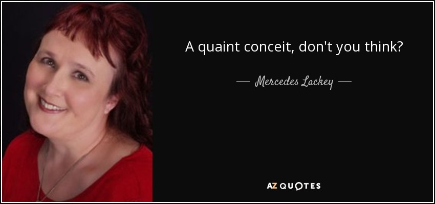 A quaint conceit, don't you think? - Mercedes Lackey
