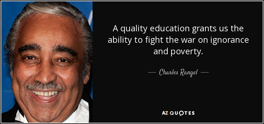 A quality education grants us the ability to fight the war on ignorance and poverty. - Charles Rangel