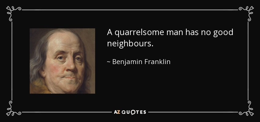 A quarrelsome man has no good neighbours. - Benjamin Franklin