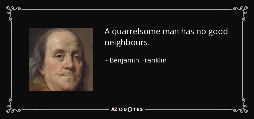 A quarrelsome man has no good neighbours. - Benjamin Franklin