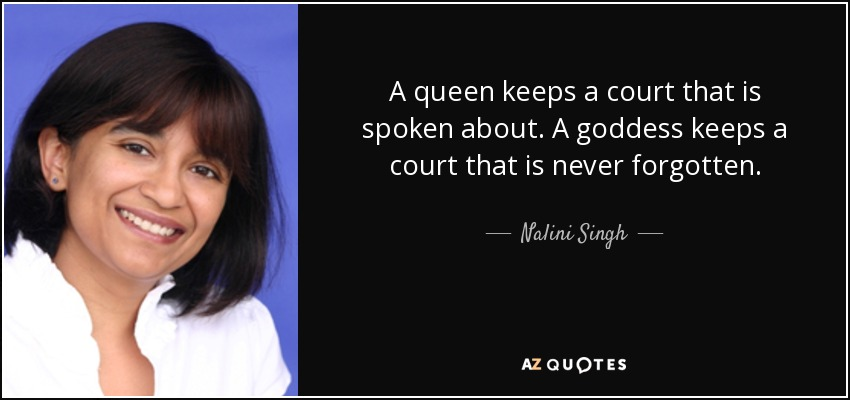 A queen keeps a court that is spoken about. A goddess keeps a court that is never forgotten. - Nalini Singh