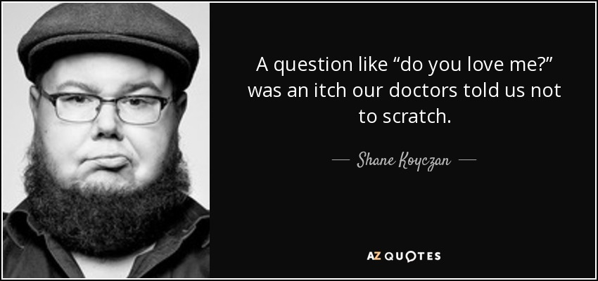 "A question like ""do you love me?"" was an itch our doctors told us not to scratch. - Shane Koyczan"