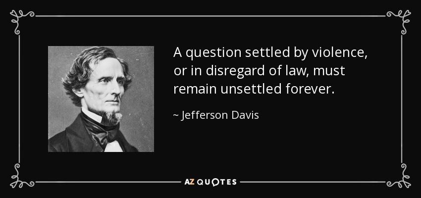 A question settled by violence, or in disregard of law, must remain unsettled forever. - Jefferson Davis