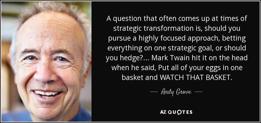 A question that often comes up at times of strategic transformation is, should you pursue a highly focused approach, betting everything on one strategic goal, or should you hedge? ... Mark Twain hit it on the head when he said, Put all of your eggs in one basket and WATCH THAT BASKET. - Andy Grove