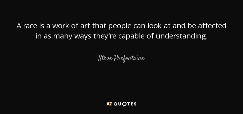 A race is a work of art that people can look at and be affected in as many ways they're capable of understanding. - Steve Prefontaine