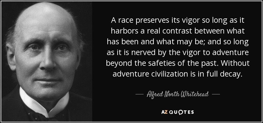 A race preserves its vigor so long as it harbors a real contrast between what has been and what may be; and so long as it is nerved by the vigor to adventure beyond the safeties of the past. Without adventure civilization is in full decay. - Alfred North Whitehead