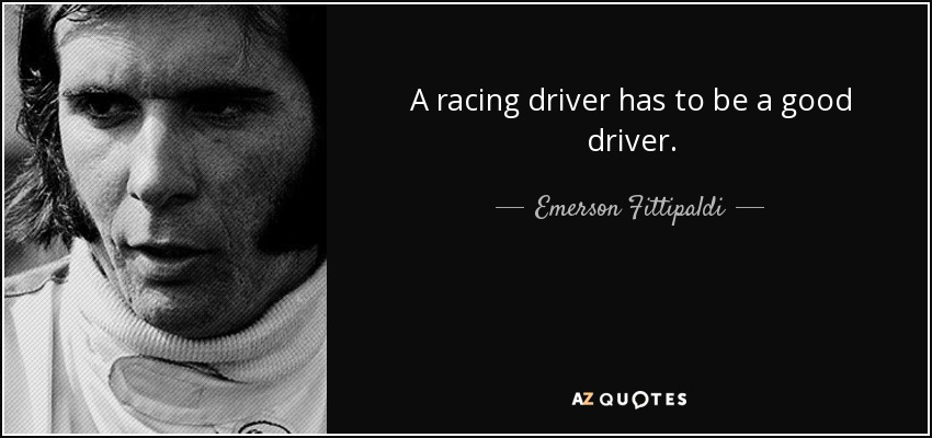 A racing driver has to be a good driver. - Emerson Fittipaldi