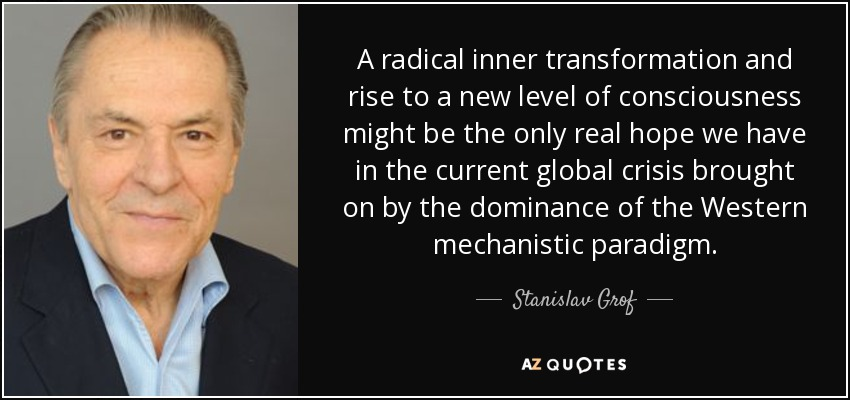 A radical inner transformation and rise to a new level of consciousness might be the only real hope we have in the current global crisis brought on by the dominance of the Western mechanistic paradigm. - Stanislav Grof