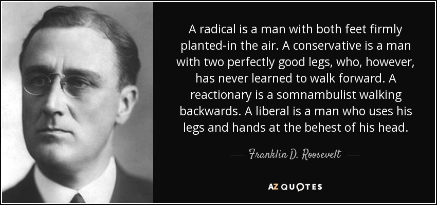 A radical is a man with both feet firmly planted-in the air. A conservative is a man with two perfectly good legs, who, however, has never learned to walk forward. A reactionary is a somnambulist walking backwards. A liberal is a man who uses his legs and hands at the behest of his head. - Franklin D. Roosevelt