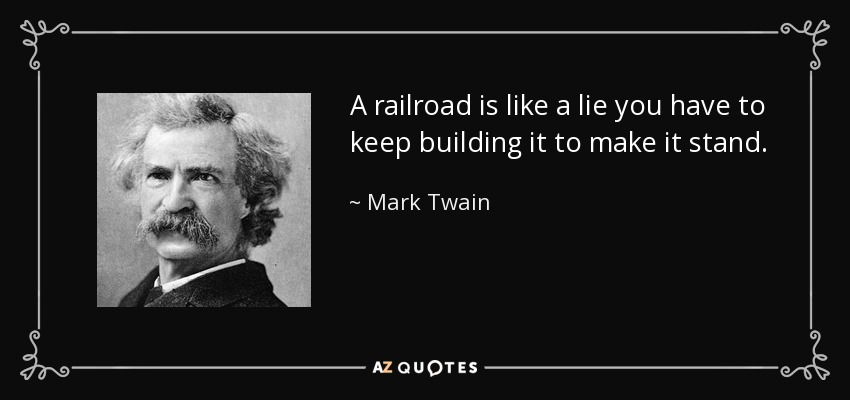 A railroad is like a lie you have to keep building it to make it stand. - Mark Twain