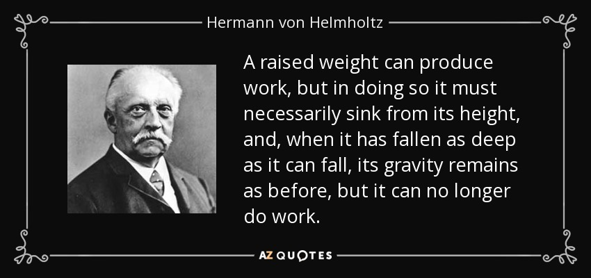 A raised weight can produce work, but in doing so it must necessarily sink from its height, and, when it has fallen as deep as it can fall, its gravity remains as before, but it can no longer do work. - Hermann von Helmholtz