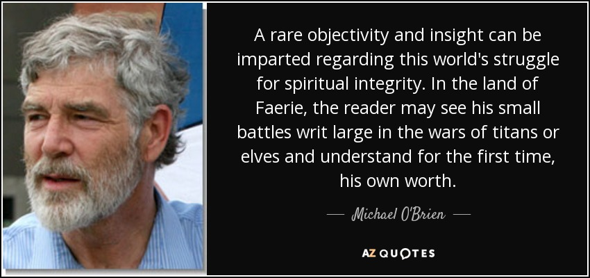 A rare objectivity and insight can be imparted regarding this world's struggle for spiritual integrity. In the land of Faerie, the reader may see his small battles writ large in the wars of titans or elves and understand for the first time, his own worth. - Michael O'Brien