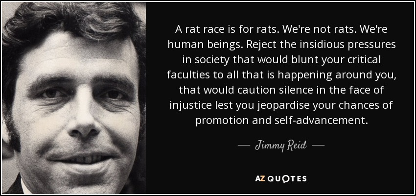 A rat race is for rats. We're not rats. We're human beings. Reject the insidious pressures in society that would blunt your critical faculties to all that is happening around you, that would caution silence in the face of injustice lest you jeopardise your chances of promotion and self-advancement. - Jimmy Reid