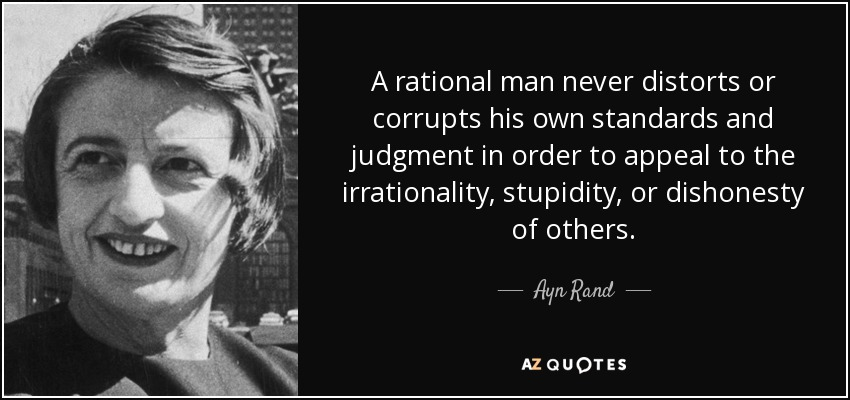 A rational man never distorts or corrupts his own standards and judgment in order to appeal to the irrationality, stupidity, or dishonesty of others. - Ayn Rand