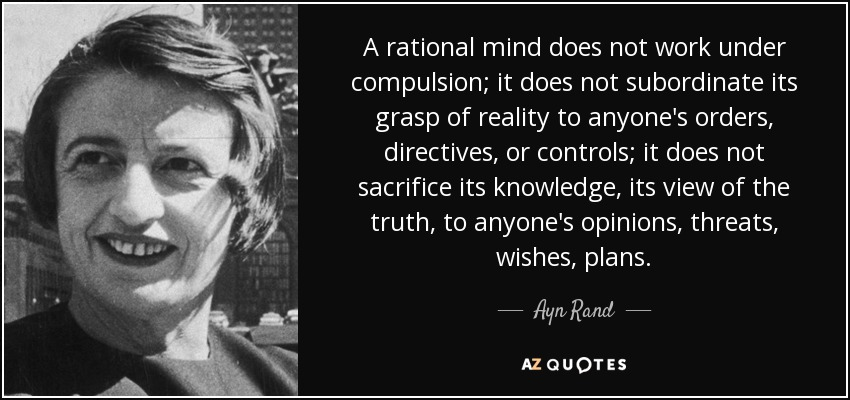 A rational mind does not work under compulsion; it does not subordinate its grasp of reality to anyone's orders, directives, or controls; it does not sacrifice its knowledge, its view of the truth, to anyone's opinions, threats, wishes, plans. - Ayn Rand