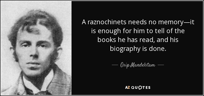 A raznochinets needs no memory—it is enough for him to tell of the books he has read, and his biography is done. - Osip Mandelstam