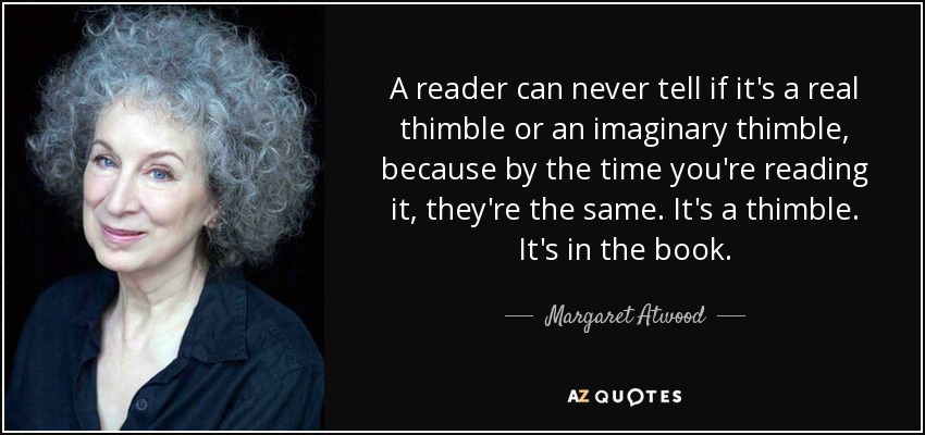A reader can never tell if it's a real thimble or an imaginary thimble, because by the time you're reading it, they're the same. It's a thimble. It's in the book. - Margaret Atwood