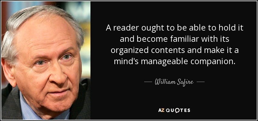 A reader ought to be able to hold it and become familiar with its organized contents and make it a mind's manageable companion. - William Safire