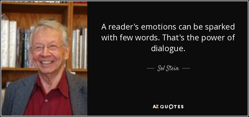 A reader's emotions can be sparked with few words. That's the power of dialogue. - Sol Stein