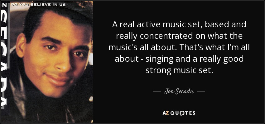 A real active music set, based and really concentrated on what the music's all about. That's what I'm all about - singing and a really good strong music set. - Jon Secada