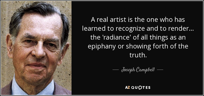 A real artist is the one who has learned to recognize and to render... the 'radiance' of all things as an epiphany or showing forth of the truth. - Joseph Campbell
