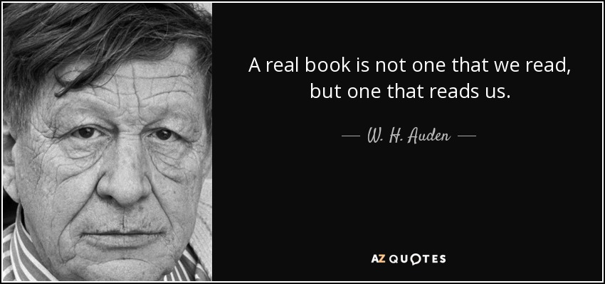 A real book is not one that we read, but one that reads us. - W. H. Auden