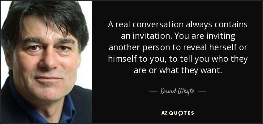 David whyte quote a real conversation always contains an a real conversation always contains an invitation you are inviting another person to reveal herself stopboris Choice Image