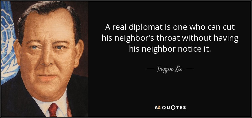 A real diplomat is one who can cut his neighbor's throat without having his neighbor notice it. - Trygve Lie