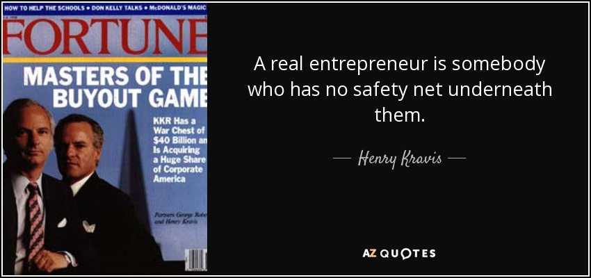 A real entrepreneur is somebody who has no safety net underneath them. - Henry Kravis