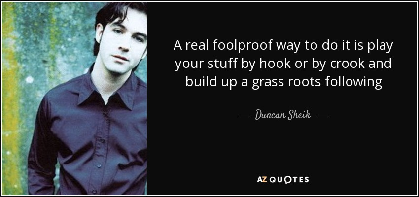 A real foolproof way to do it is play your stuff by hook or by crook and build up a grass roots following - Duncan Sheik