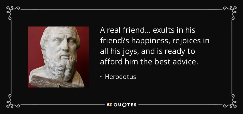 A real friend ... exults in his friend's happiness, rejoices in all his joys, and is ready to afford him the best advice. - Herodotus