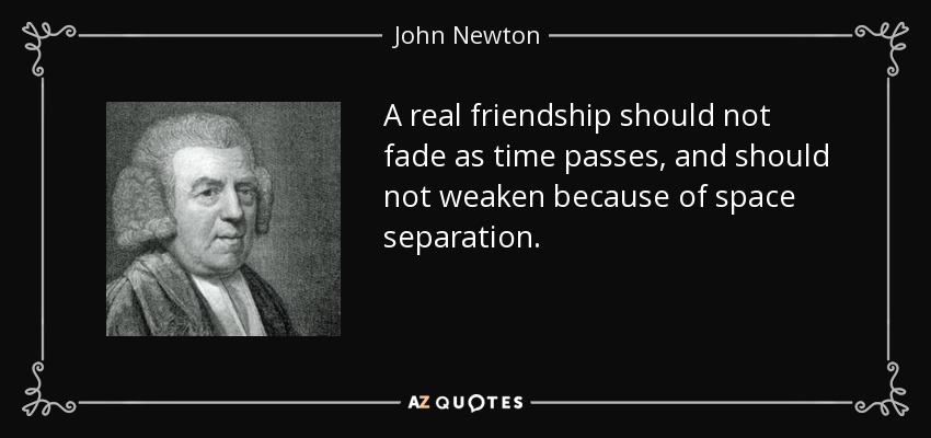 A real friendship should not fade as time passes, and should not weaken because of space separation. - John Newton