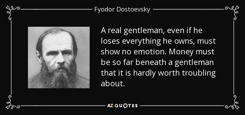 A real gentleman, even if he loses everything he owns, must show no emotion. Money must be so far beneath a gentleman that it is hardly worth troubling about. - Fyodor Dostoevsky