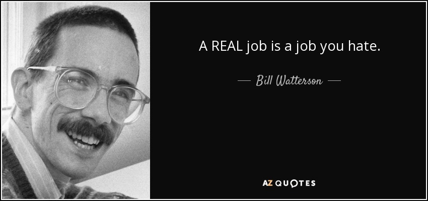 A REAL job is a job you hate. - Bill Watterson