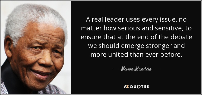 A real leader uses every issue, no matter how serious and sensitive, to ensure that at the end of the debate we should emerge stronger and more united than ever before. - Nelson Mandela