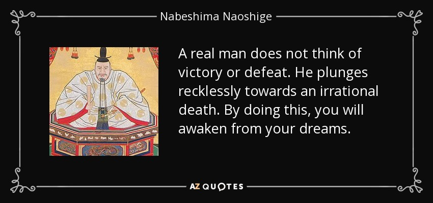 A real man does not think of victory or defeat. He plunges recklessly towards an irrational death. By doing this, you will awaken from your dreams. - Nabeshima Naoshige