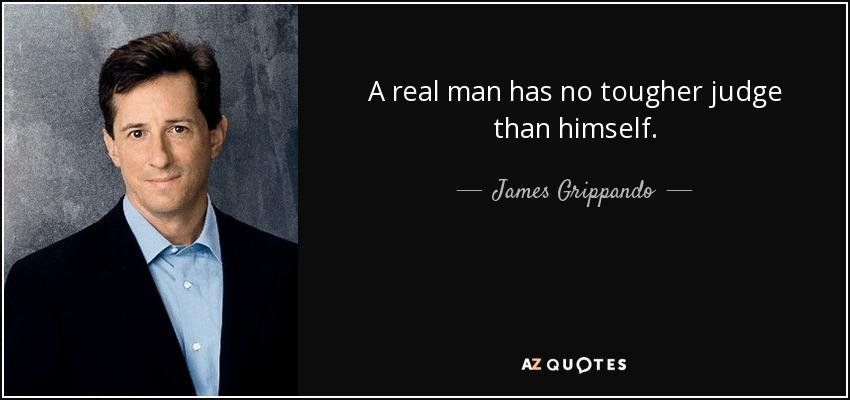 A real man has no tougher judge than himself. - James Grippando