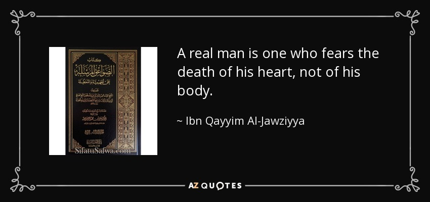 A real man is one who fears the death of his heart, not of his body. - Ibn Qayyim Al-Jawziyya