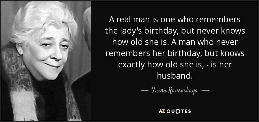 A real man is one who remembers the lady's birthday, but never knows how old she is. A man who never remembers her birthday, but knows exactly how old she is, - is her husband. - Faina Ranevskaya