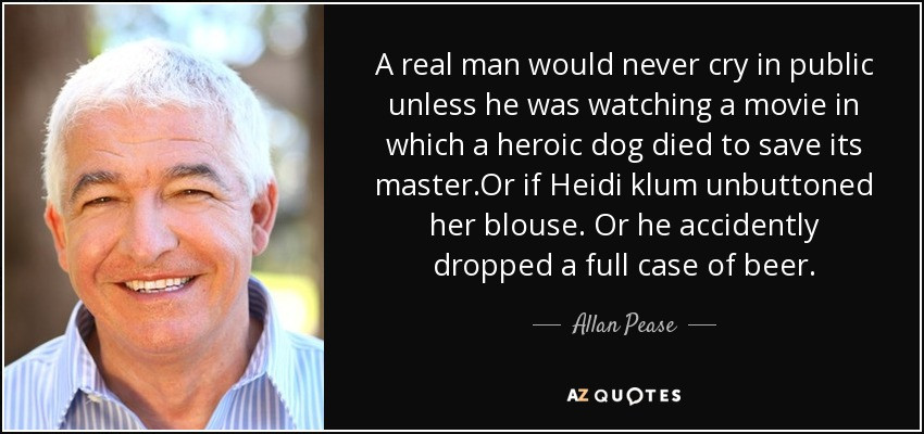 A real man would never cry in public unless he was watching a movie in which a heroic dog died to save its master.Or if Heidi klum unbuttoned her blouse. Or he accidently dropped a full case of beer. - Allan Pease