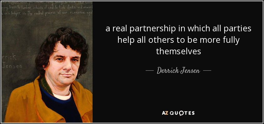 a real partnership in which all parties help all others to be more fully themselves - Derrick Jensen