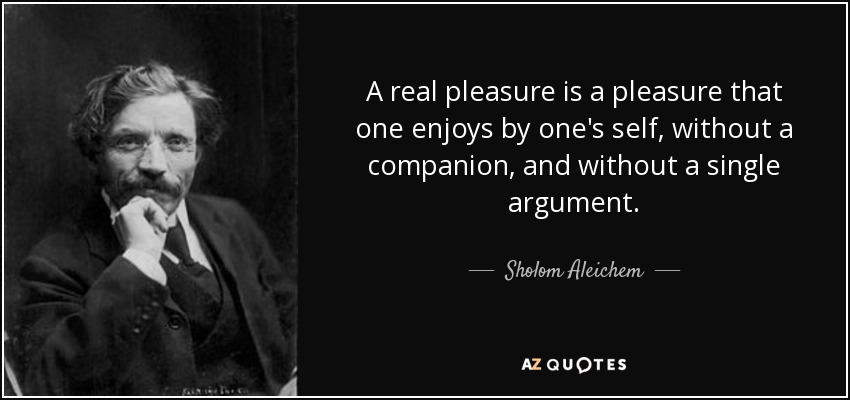 A real pleasure is a pleasure that one enjoys by one's self, without a companion, and without a single argument. - Sholom Aleichem