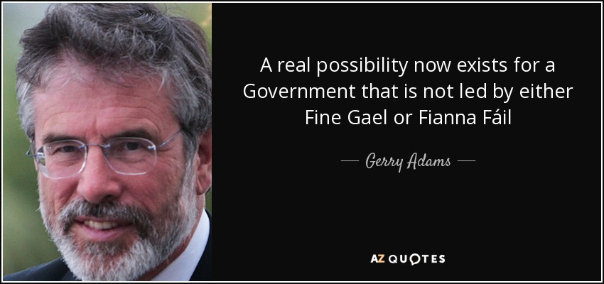 A real possibility now exists for a Government that is not led by either Fine Gael or Fianna Fáil - Gerry Adams